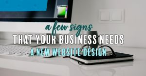 A Few Signs That Your Business Needs A New Website Design